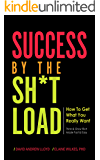 Success By the Sh*tload: How To Get What You Really Want