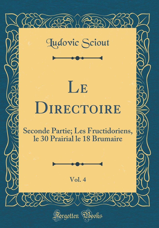 Le Directoire, Vol. 4: Seconde Partie; Les Fructidoriens, le 30 Prairial le 18 Brumaire (Classic Reprint) (French Edition) ebook