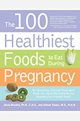 The 100 Healthiest Foods to Eat During Pregnancy: The Surprising Unbiased Truth about Foods You Should be Eating During Pregnancy but Probably Aren't Paperback