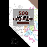 500 QUESTÕES DE RACIOCÍNIO LÓGICO : RESOLVIDAS E COMENTADAS