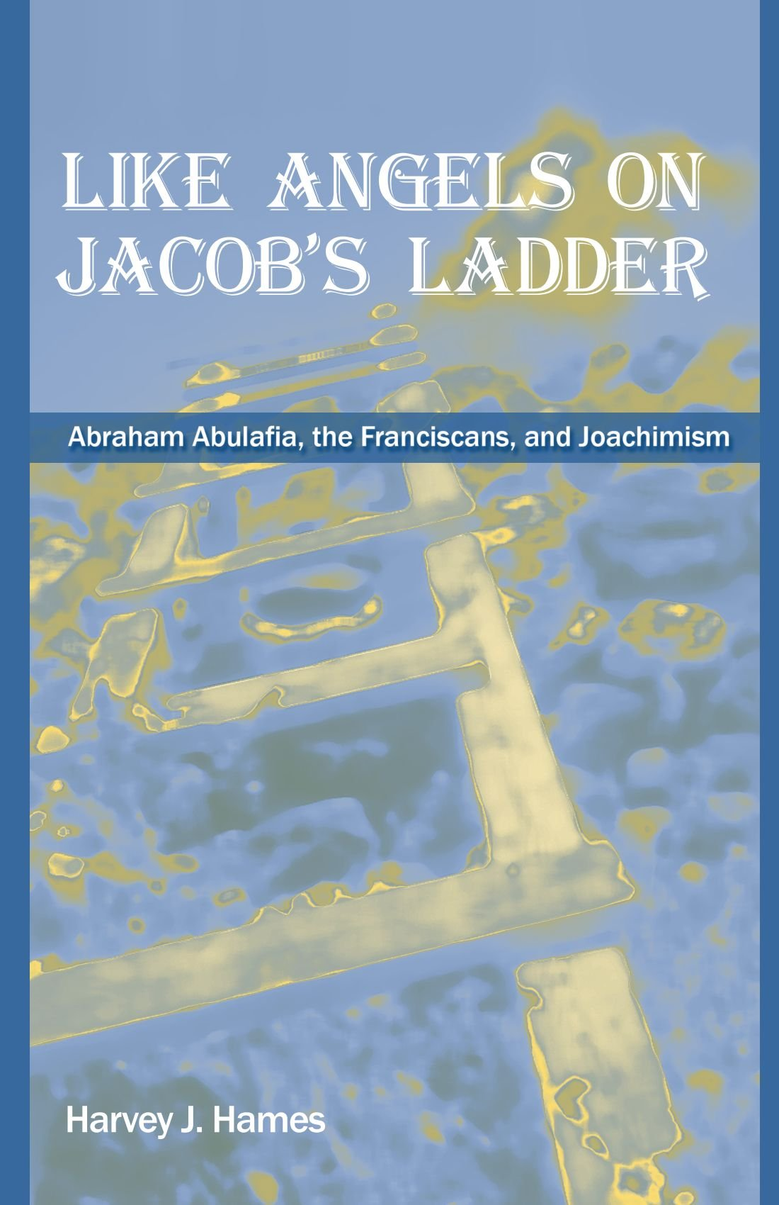 Like Angels on Jacob's Ladder: Abraham Abulafia, the Franciscans, and Joachimism