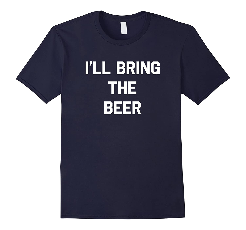 I'll Bring the Beer T-Shirt Funny Beer Drinking Shirt-FL