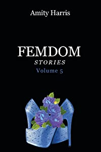 Amity Harris Femdom Stories Volume 5