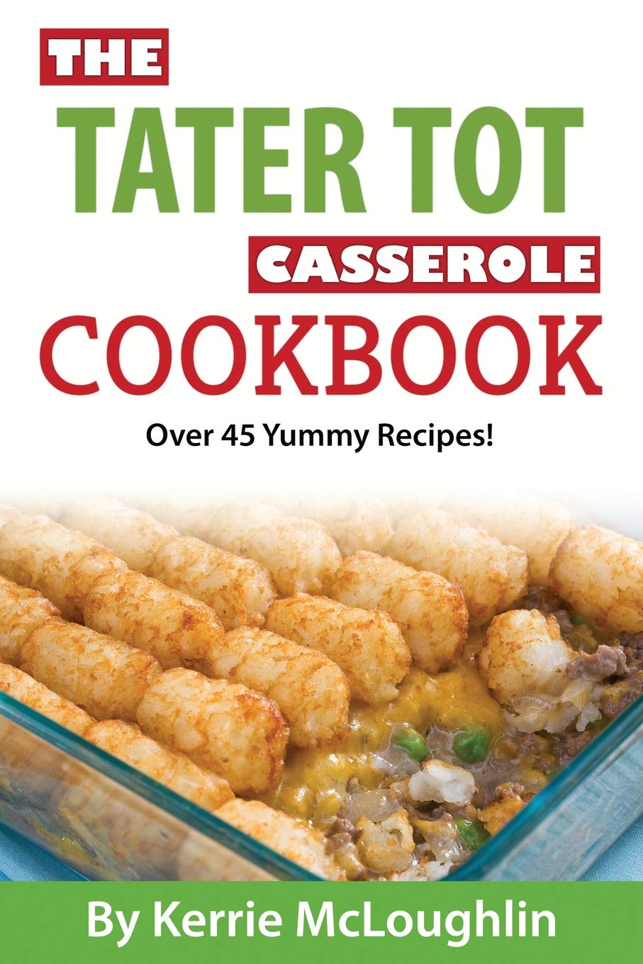 The Tater Tot Casserole Cookbook Over 45 Yummy Recipes Kerrie