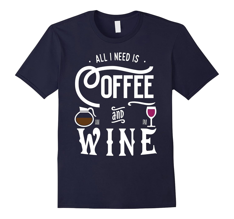 All I Need is Coffee  Wine Funny Coffee Wine Lovers Shirts-CD