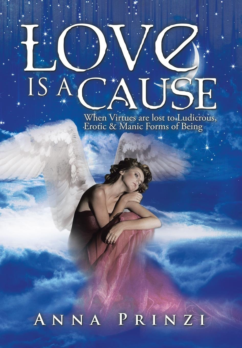 Download Love is a Cause: When Virtues are lost to Ludicrous, Erotic & Manic Forms of Being ebook