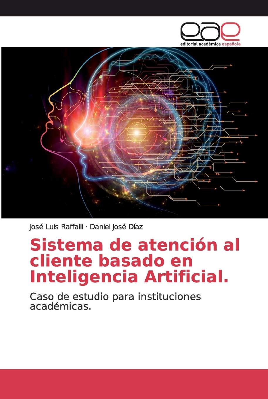 Sistema de atención al cliente basado en Inteligencia Artificial.: Caso de estudio para instituciones académicas.: Amazon.es: Raffalli, José Luis, Díaz, Daniel José: Libros