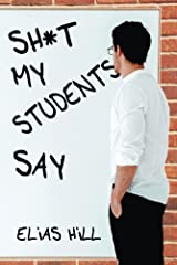 Sh*t My Students Say: Funny Teacher Gift Book That Examines All The Crazy Things Children Say In the Classroom. Makes A Great Teacher Gift Idea For the End of the Year or Back To School Kindle Edition
