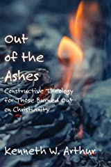 Out of the Ashes: Constructive Theology for Those Burned Out on Christianity Paperback