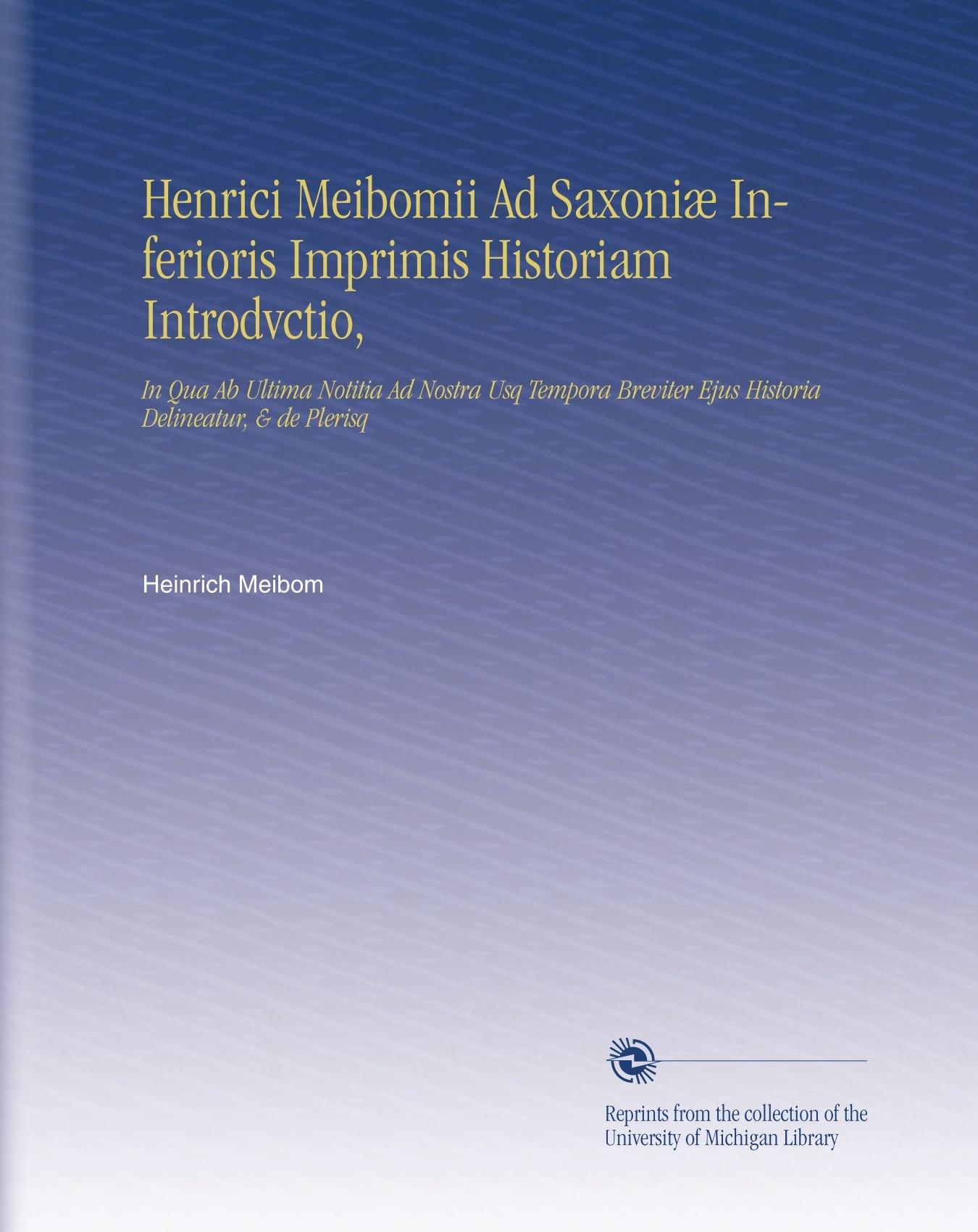Download Henrici Meibomii Ad Saxoniæ Inferioris Imprimis Historiam Introdvctio,: In Qua Ab Ultima Notitia Ad Nostra Usq Tempora Breviter Ejus Historia Delineatur, & de Plerisq (Latin Edition) PDF
