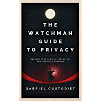 The Watchman Guide to Privacy: Reclaim Your Digital, Financial, and Lifestyle Freedom