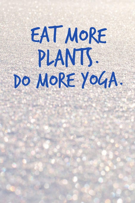 Eat More Plants. Do More Yoga: Yoga Journal Notebook ...