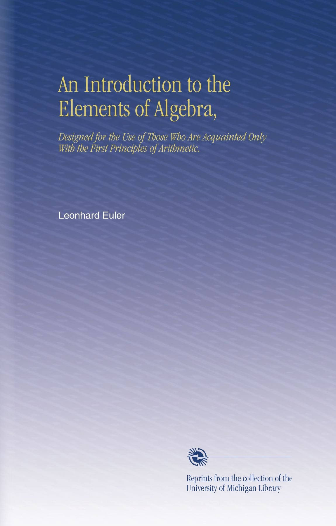 Download An Introduction to the Elements of Algebra,: Designed for the Use of Those Who Are Acquainted Only With the First Principles of Arithmetic. pdf