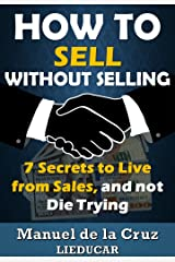 HOW TO SELL WITHOUT SELLING: 7 Secrets to Live from Sales, and not Die Trying Kindle Edition