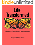 Life Transformed: 6 Steps to a Future Beyond Your Imagination