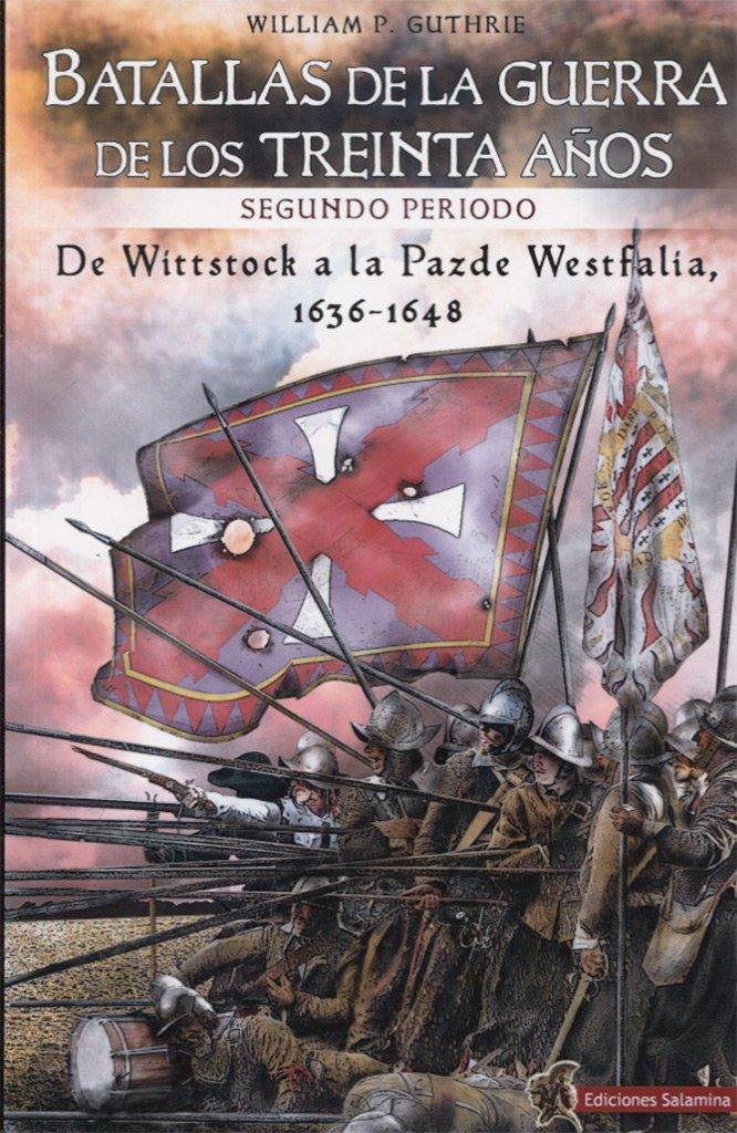Batallas de la Guerra de los Treinta Años segundo periodo: De Wittstock a la Paz de Westfalia, 1638-1648: Amazon.es: P. Guthrie, William, Cañete Carrasco, Hugo Álvaro: Libros