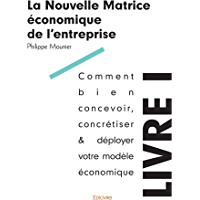 La Nouvelle Matrice économique de l'entreprise - Livre I: Comment bien concevoir, concrétiser & déployer votre modèle économique (Collection Classique)