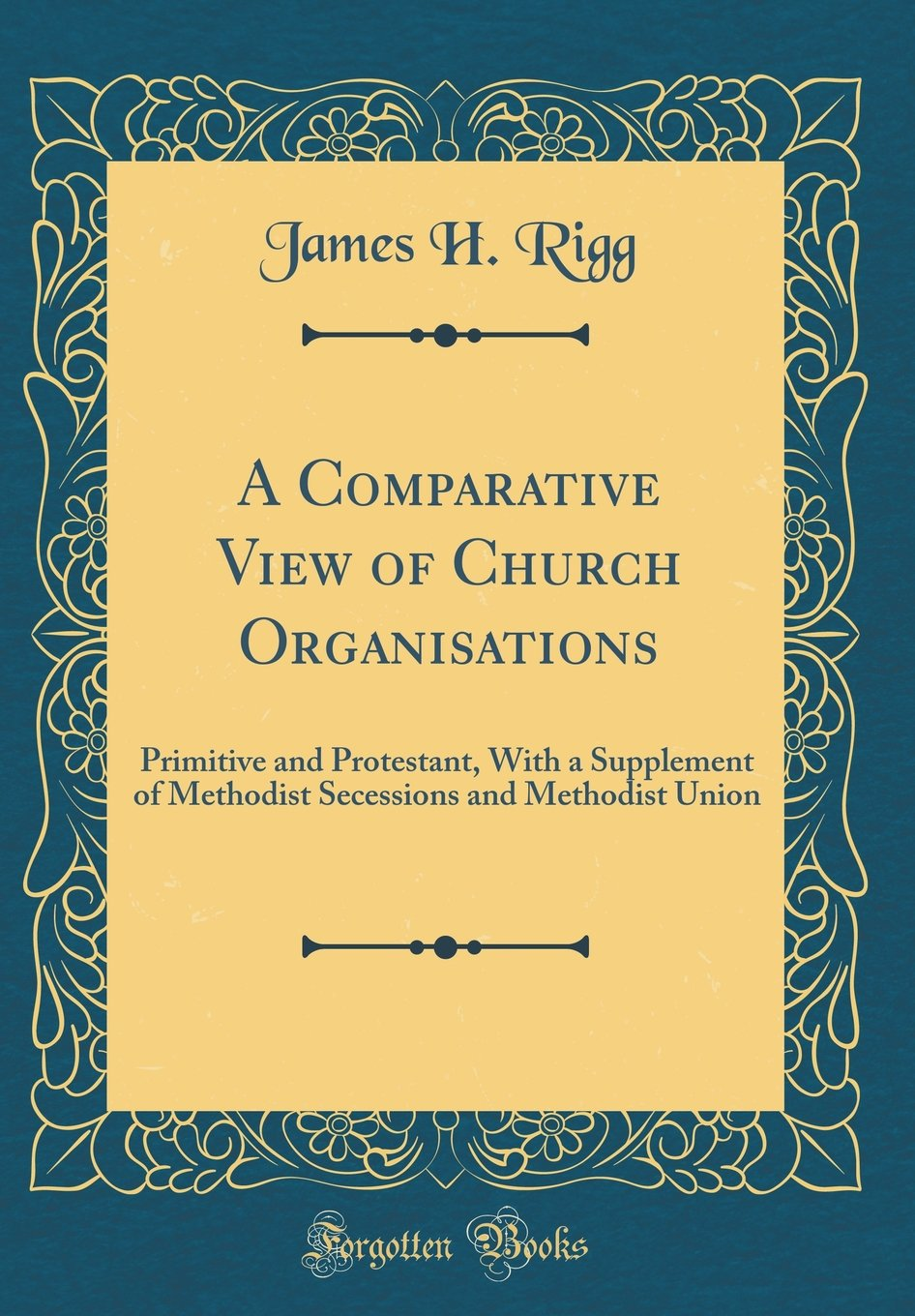 Read Online A Comparative View of Church Organisations: Primitive and Protestant, With a Supplement of Methodist Secessions and Methodist Union (Classic Reprint) pdf epub