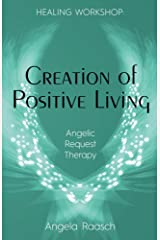 Creation of Positive Living: Angelic Request Therapy (HEALING WORKSHOP Book 2) Kindle Edition