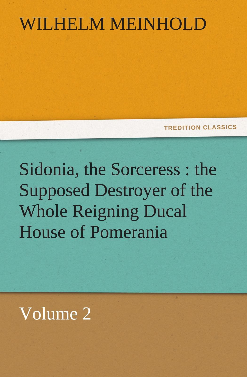 Download Sidonia, the Sorceress : the Supposed Destroyer of the Whole Reigning Ducal House of Pomerania — Volume 2 (TREDITION CLASSICS) PDF
