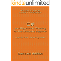 C# and Algorithmic Thinking for the Complete Beginner - Compact Edition: Learn to Think Like a Programmer
