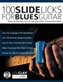 100 Slide Licks For Blues Guitar: Master 100 Slide Guitar Licks in the Style of the World's 20 Greatest Blues Players
