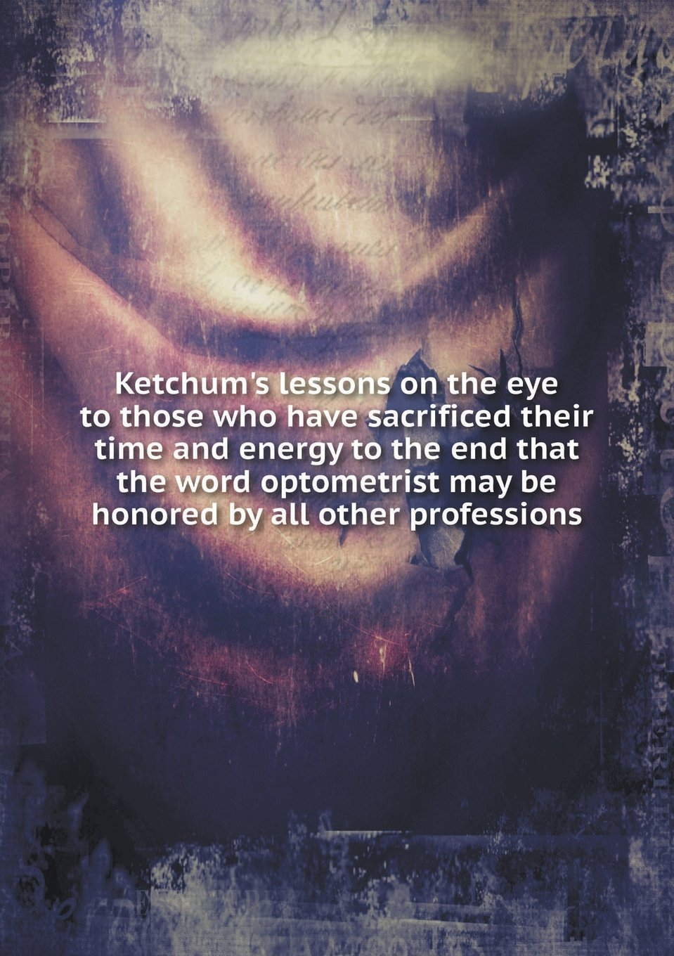 Read Online Ketchum's lessons on the eye to those who have sacrificed their time and energy to the end that the word optometrist may be honored by all other professions pdf