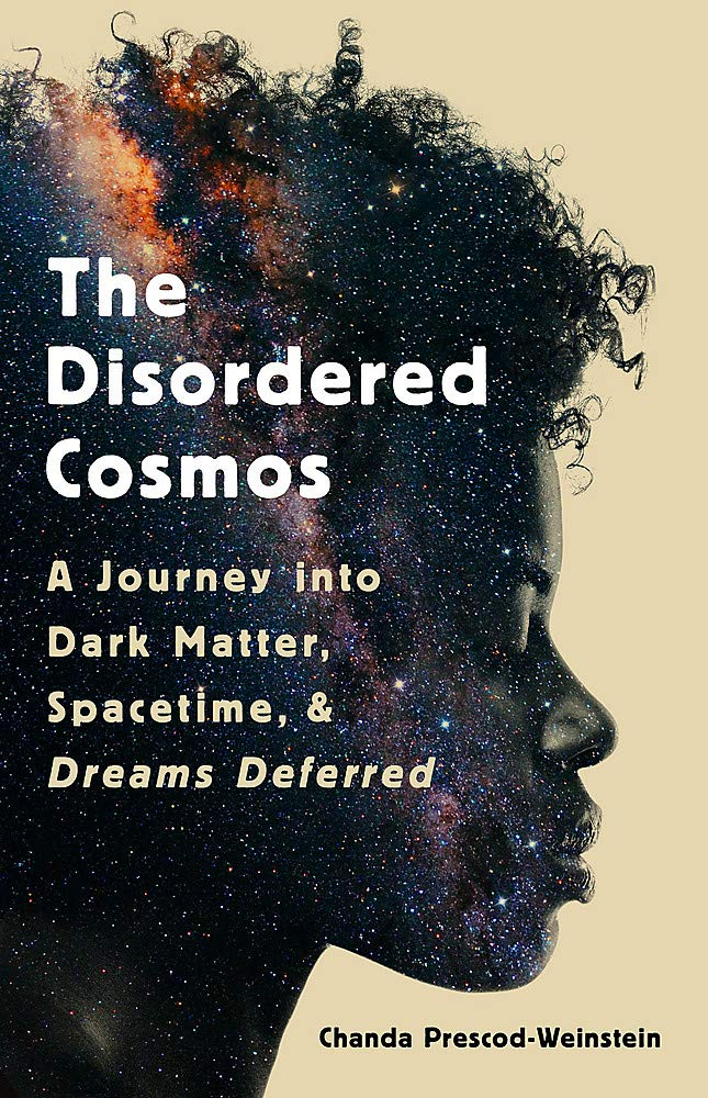 The Disordered Cosmos: A Journey into Dark Matter, Spacetime, and Dreams  Deferred: Amazon.co.uk: Prescod-Weinstein, Chanda: 9781541724709: Books