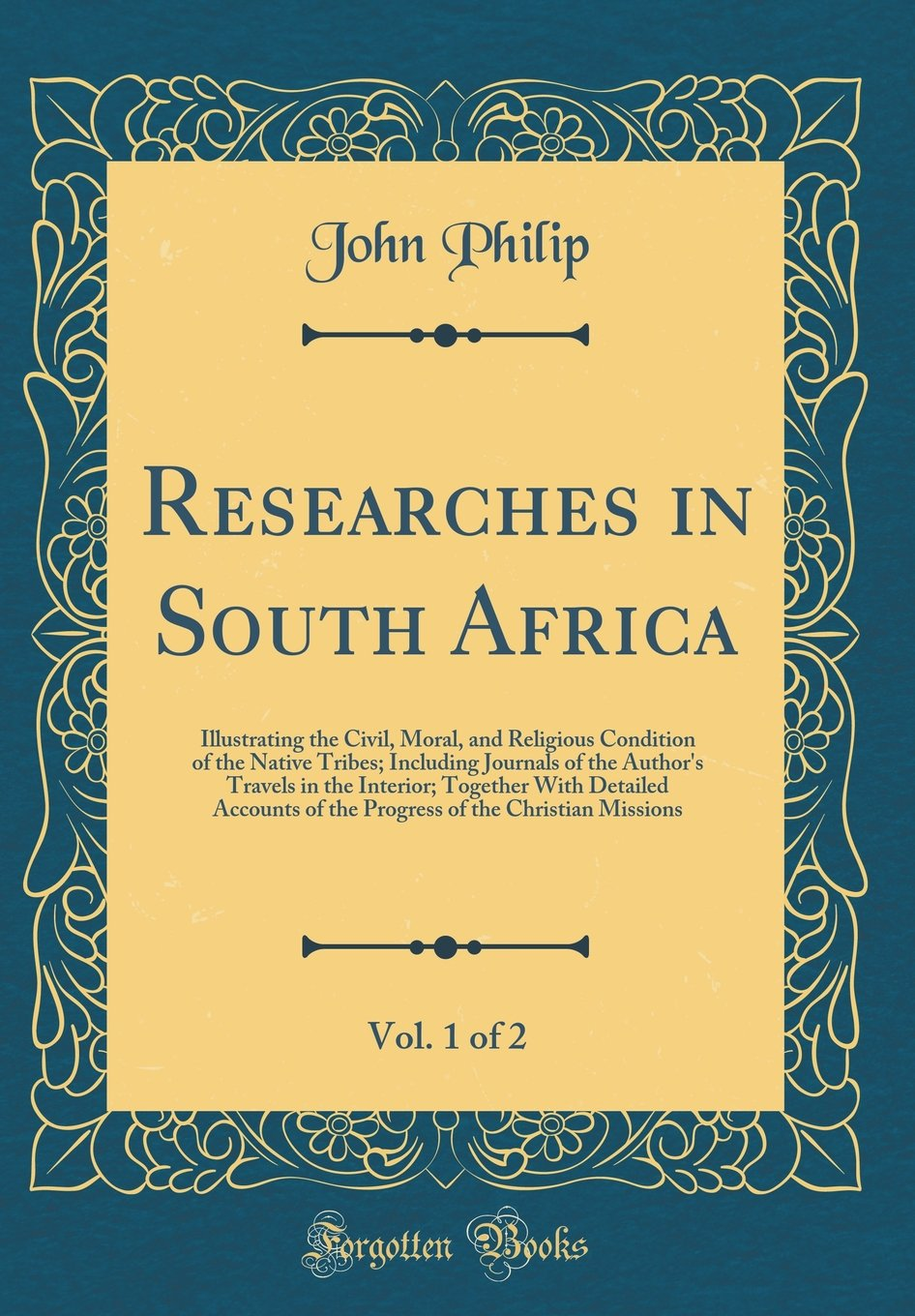 Read Online Researches in South Africa, Vol. 1 of 2: Illustrating the Civil, Moral, and Religious Condition of the Native Tribes; Including Journals of the ... of the Progress of the Christian Missions pdf