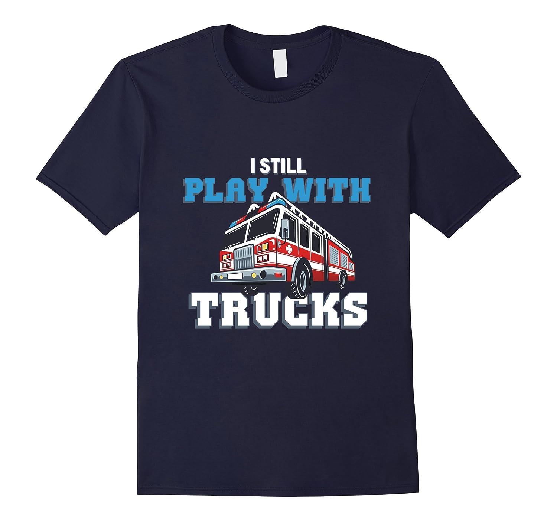I Still Play with Fire Trucks Proud Firefighting T-Shirt-CD