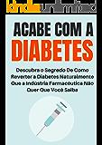 Acabe com a Diabetes: Descubra o Segredo de Como Reverter a Diabetes Naturalmente Que a Indústria Farmacêutica Não Quer Que Você Saiba