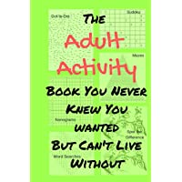 The Adult Activity Book You Never Knew You Wanted But Can't Live Without: With Games, Coloring, Sudoku, Puzzles and More…