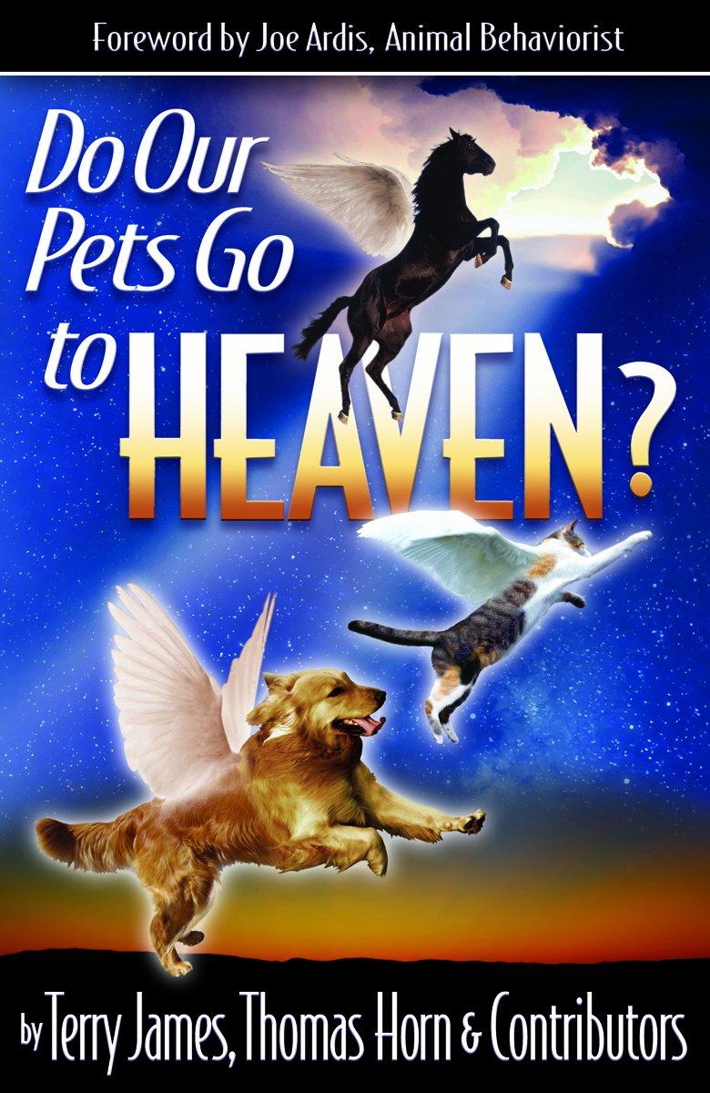 Do Our Pets Go to Heaven?: Terry James, Thomas Horn, Joe Ardis,  Collaborators et al., Angie Peters: 9780984825677: Amazon.com: Books