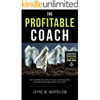 The Profitable Coach: How To Double The Profits From Your Coaching Business While Making A Meaningful Impact In The World
