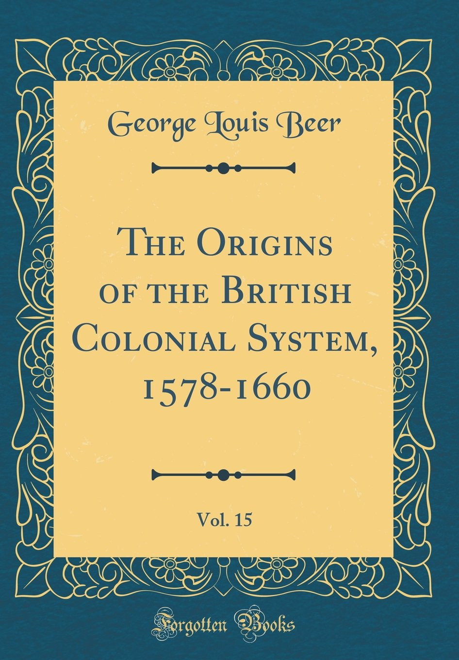 The Origins of the British Colonial System, 1578-1660, Vol. 15 (Classic Reprint) PDF