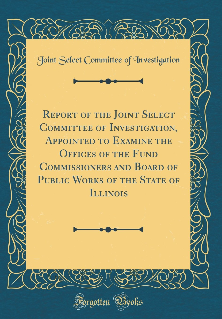 Read Online Report of the Joint Select Committee of Investigation, Appointed to Examine the Offices of the Fund Commissioners and Board of Public Works of the State of Illinois (Classic Reprint) pdf