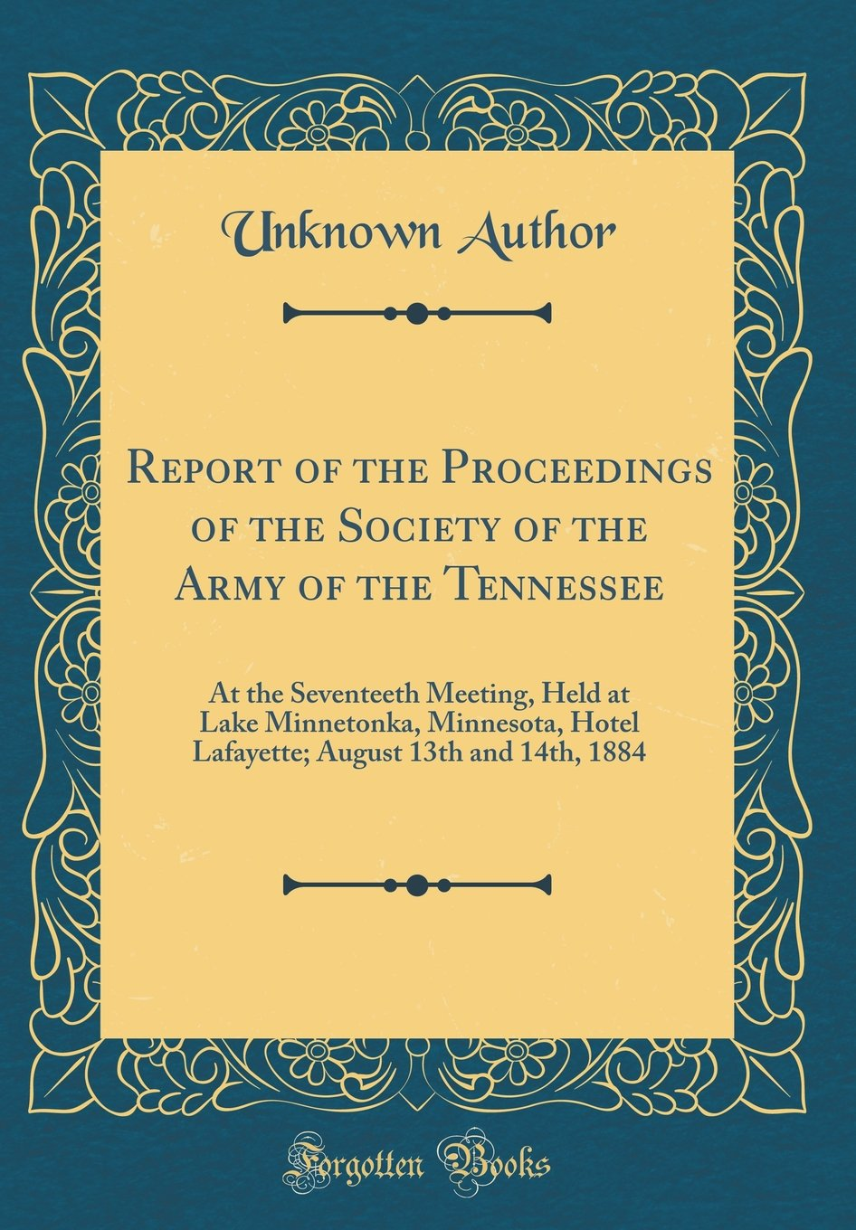 Report of the Proceedings of the Society of the Army of the Tennessee: At the Seventeeth Meeting, Held at Lake Minnetonka, Minnesota, Hotel Lafayette; August 13th and 14th, 1884 (Classic Reprint) pdf