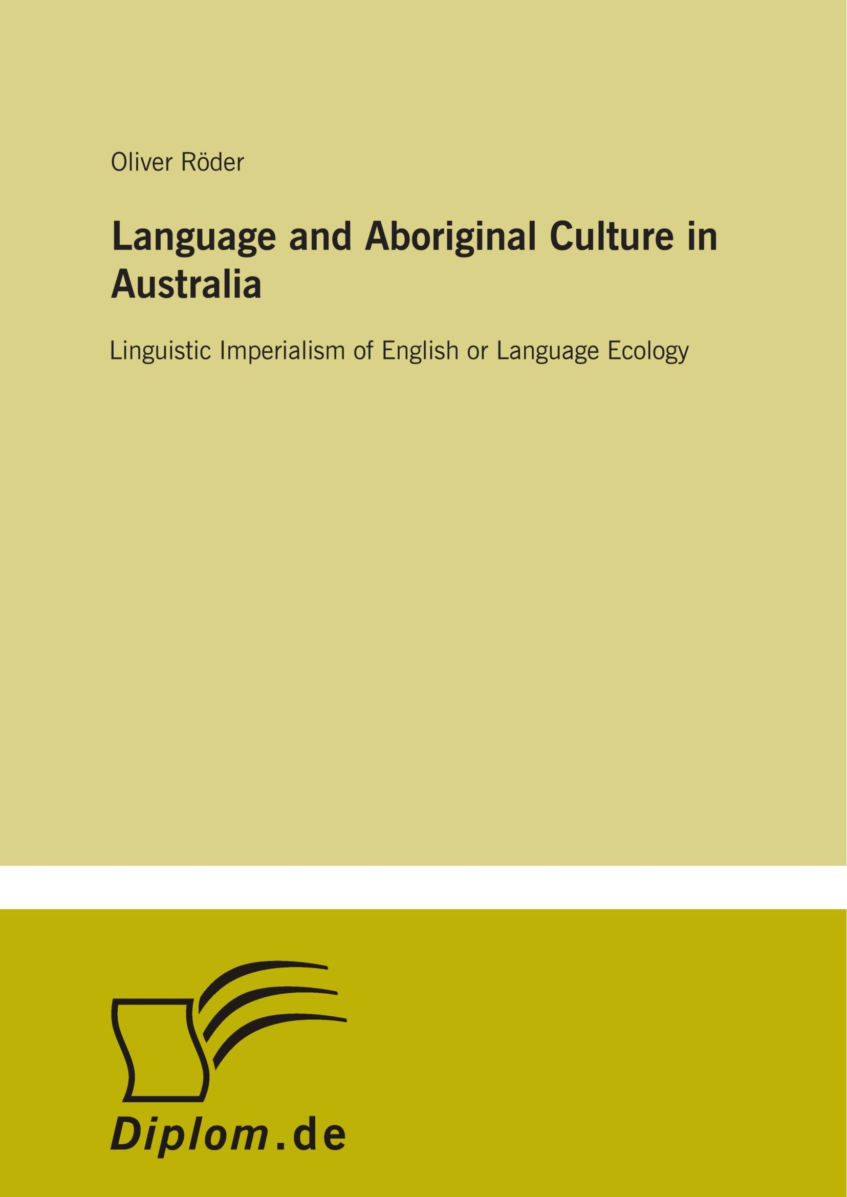 Language and Aboriginal Culture in Australia: Linguistic Imperialism of English or Language Ecology by Diplomarbeiten Agentur diplom.de
