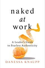 Naked at Work: A Leader's Guide to Fearless Authenticity Kindle Edition