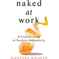 Naked at Work: A Leader's Guide to Fearless Authenticity