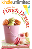 Learn the French Dessert Recipes to Die For: Amazing French Desserts Done Right to Make Your Day Full of Delight!