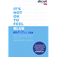 It's Not OK to Feel Blue (and other lies): Inspirational people open up about their mental health (English Edition)