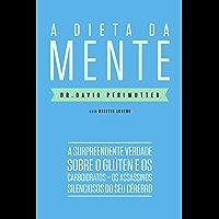 A dieta da mente: A surpreendente verdade sobre o glúten e os carboidratos - os assassinos silenciosos do seu cérebro