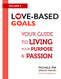 Love-Based Goals: Your Guide to Living Your Purpose & Passion (Love-Based Business Book 5)