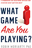 What Game Are You Playing?: A Framework for Redefining Success and Achieving What Matters Most
