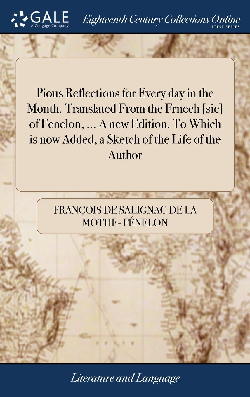 Pious Reflections for Every Day in the Month. Translated from the Frnech [sic] of Fenelon, ... a New Edition. to Which Is Now Added, a Sketch of the Life of the Author PDF