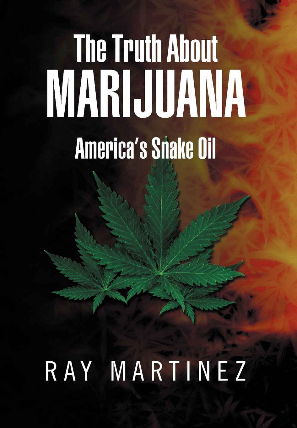 The Truth About Marijuana: Americas Snake Oil: Ray Martinez ...