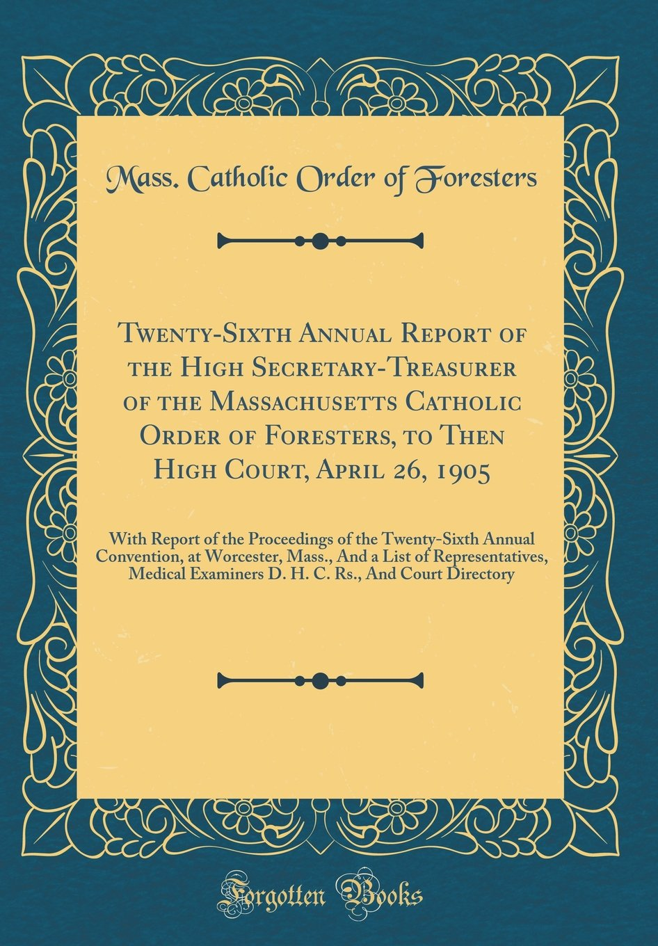 Twenty-Sixth Annual Report of the High Secretary-Treasurer of the Massachusetts Catholic Order of Foresters, to Then High Court, April 26, 1905: With ... at Worcester, Mass., And a List of Repre PDF