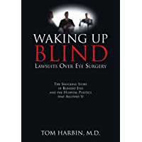 Waking Up Blind: Lawsuits Over Eye Surgery: The Shocking Story of Blinded Eyes and the Hospital Politics That Allowed It
