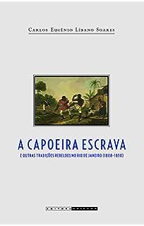 A Capoeira Escrava e Outras Tradições Rebeldes no Rio (Em Portuguese do Brasil)